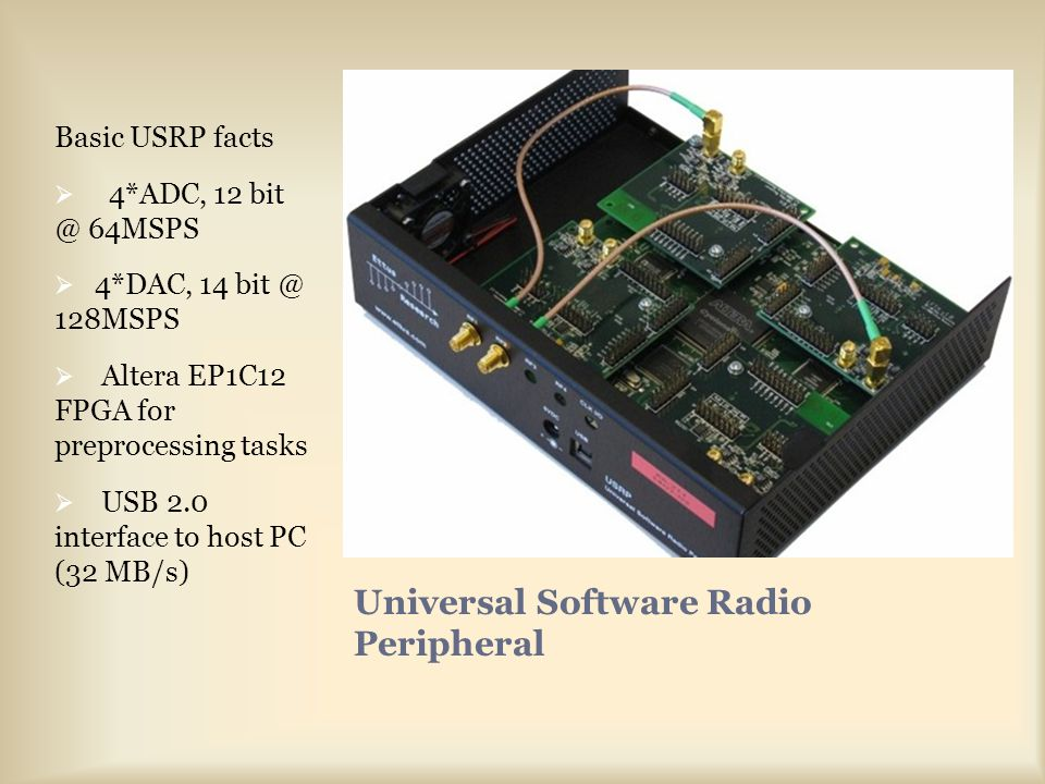 Universal Software Radio Peripheral Basic USRP facts  4*ADC, 12 bit @ 64MSPS  4*DAC, 14 bit @ 128MSPS  Altera EP1C12 FPGA for preprocessing tasks  USB 2.0 interface to host PC (32 MB/s)