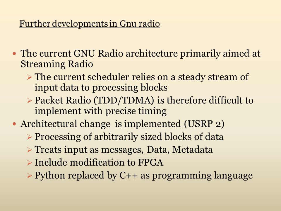 The current GNU Radio architecture primarily aimed at Streaming Radio  The current scheduler relies on a steady stream of input data to processing blocks  Packet Radio (TDD/TDMA) is therefore difficult to implement with precise timing Architectural change is implemented (USRP 2)  Processing of arbitrarily sized blocks of data  Treats input as messages, Data, Metadata  Include modification to FPGA  Python replaced by C++ as programming language Further developments in Gnu radio