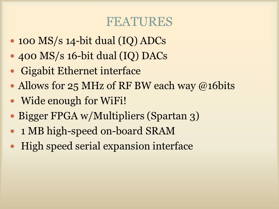 FEATURES 100 MS/s 14-bit dual (IQ) ADCs 400 MS/s 16-bit dual (IQ) DACs Gigabit Ethernet interface Allows for 25 MHz of RF BW each way @16bits Wide eno