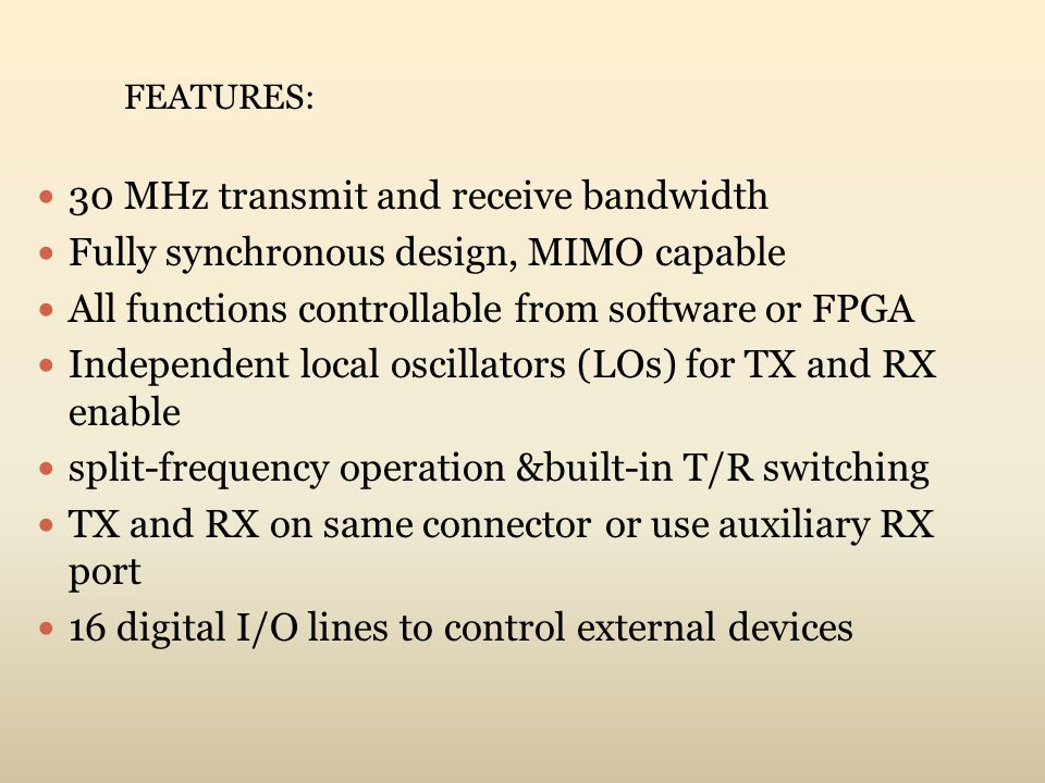 30 MHz transmit and receive bandwidth Fully synchronous design, MIMO capable All functions controllable from software or FPGA Independent local oscill