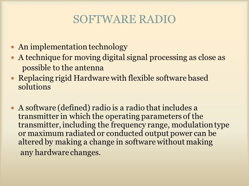 SOFTWARE RADIO An implementation technology A technique for moving digital signal processing as close as possible to the antenna Replacing rigid Hardware with flexible software based solutions A software (defined) radio is a radio that includes a transmitter in which the operating parameters of the transmitter, including the frequency range, modulation type or maximum radiated or conducted output power can be altered by making a change in software without making any hardware changes.