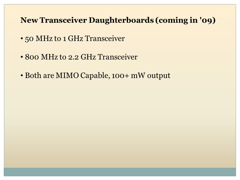 New Transceiver Daughterboards (coming in '09) 50 MHz to 1 GHz Transceiver 800 MHz to 2.2 GHz Transceiver Both are MIMO Capable, 100+ mW output