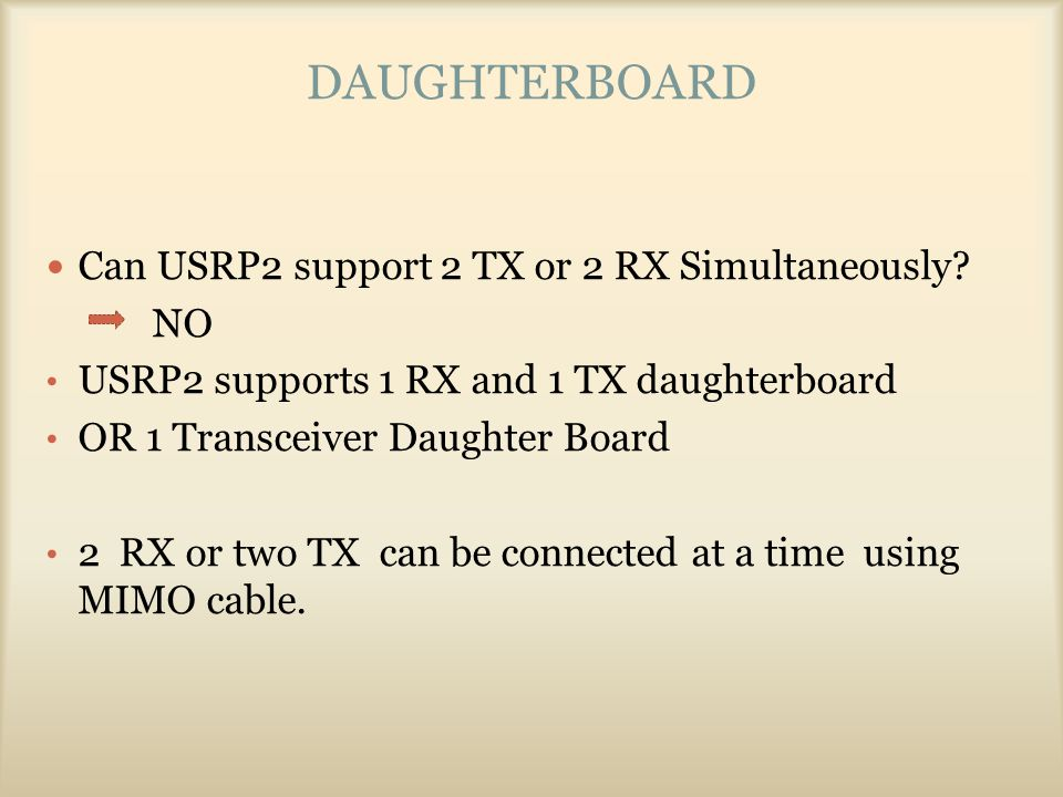 DAUGHTERBOARD Can USRP2 support 2 TX or 2 RX Simultaneously? NO USRP2 supports 1 RX and 1 TX daughterboard OR 1 Transceiver Daughter Board 2 RX or two