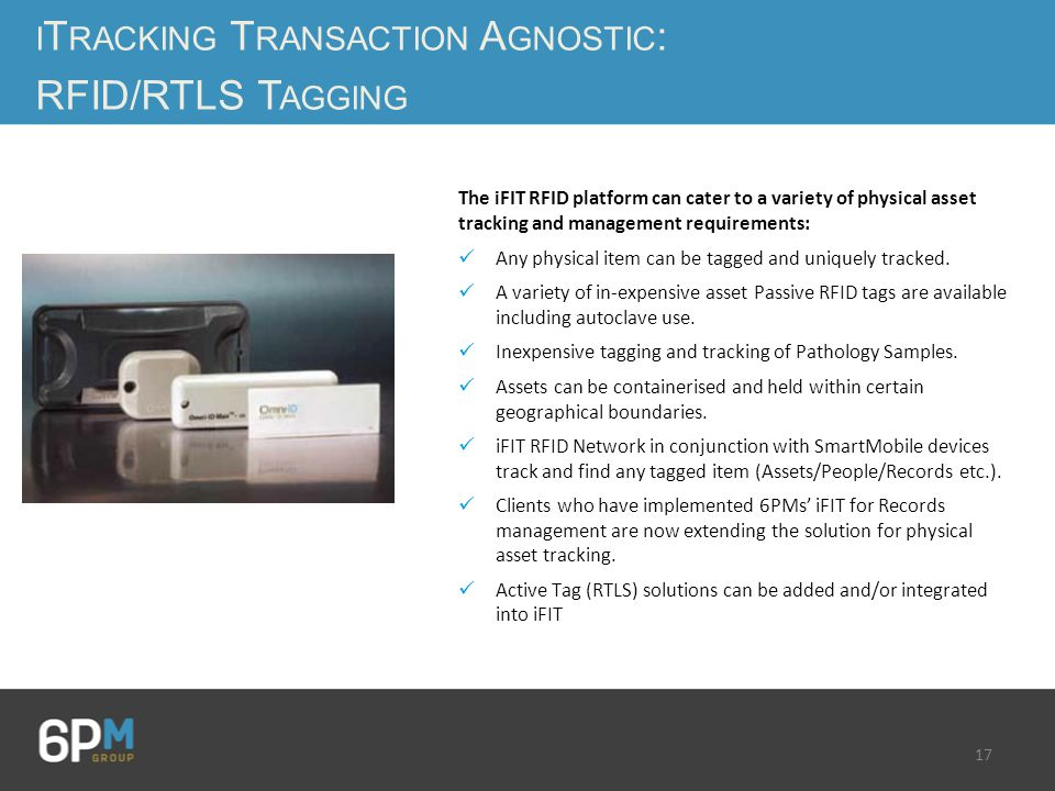 17 I T RACKING T RANSACTION A GNOSTIC : RFID/RTLS T AGGING The iFIT RFID platform can cater to a variety of physical asset tracking and management requirements: Any physical item can be tagged and uniquely tracked.