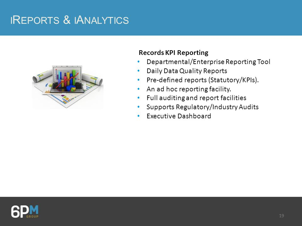 19 I R EPORTS & I A NALYTICS Records KPI Reporting Departmental/Enterprise Reporting Tool Daily Data Quality Reports Pre-defined reports (Statutory/KPIs).