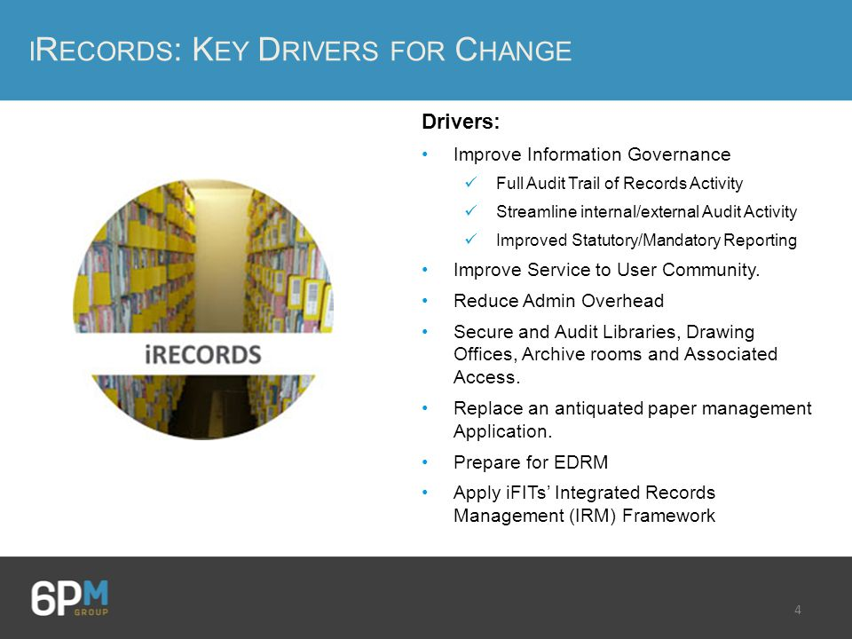 4 I R ECORDS : K EY D RIVERS FOR C HANGE Drivers: Improve Information Governance Full Audit Trail of Records Activity Streamline internal/external Audit Activity Improved Statutory/Mandatory Reporting Improve Service to User Community.