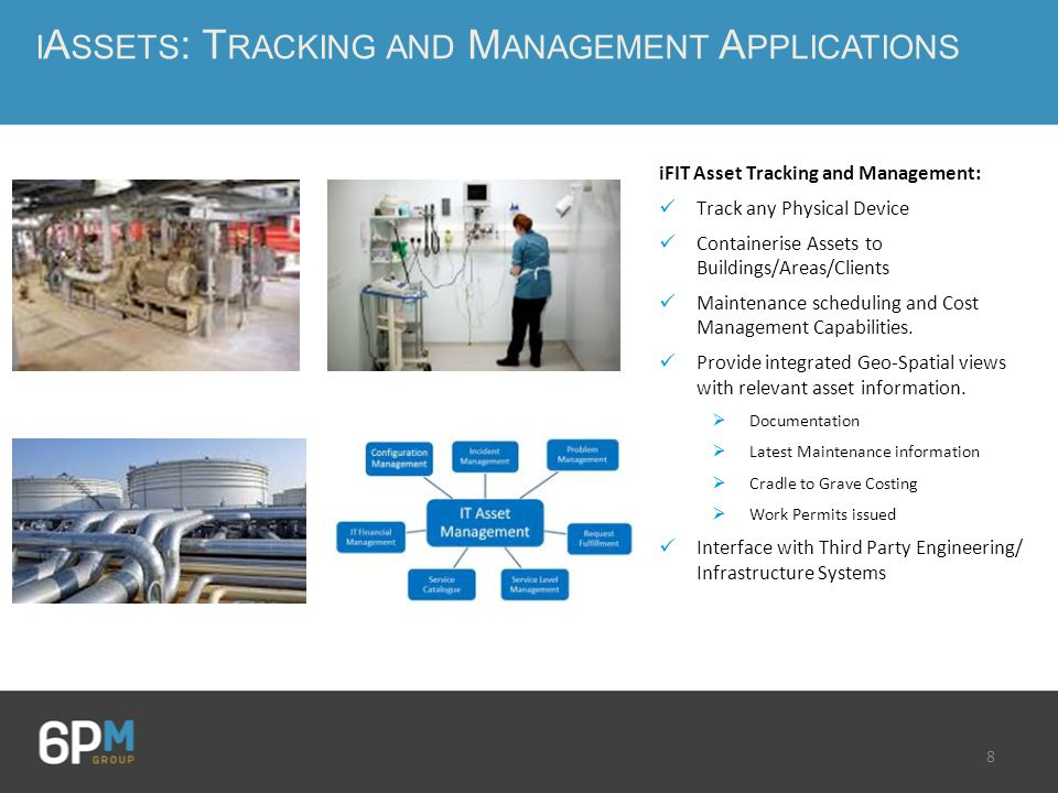 8 I A SSETS : T RACKING AND M ANAGEMENT A PPLICATIONS iFIT Asset Tracking and Management: Track any Physical Device Containerise Assets to Buildings/Areas/Clients Maintenance scheduling and Cost Management Capabilities.