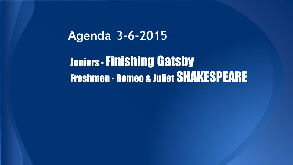 Agenda 3-6-2015 Juniors - Finishing Gatsby Freshmen - Romeo & Juliet SHAKESPEARE