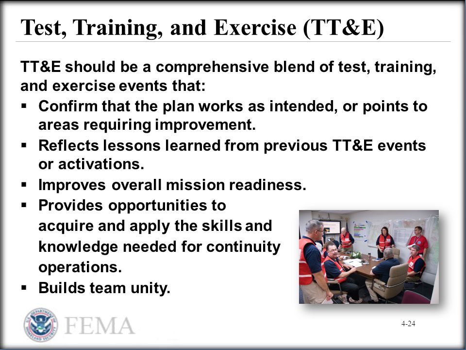 Test, Training, and Exercise (TT&E) TT&E should be a comprehensive blend of test, training, and exercise events that:  Confirm that the plan works as