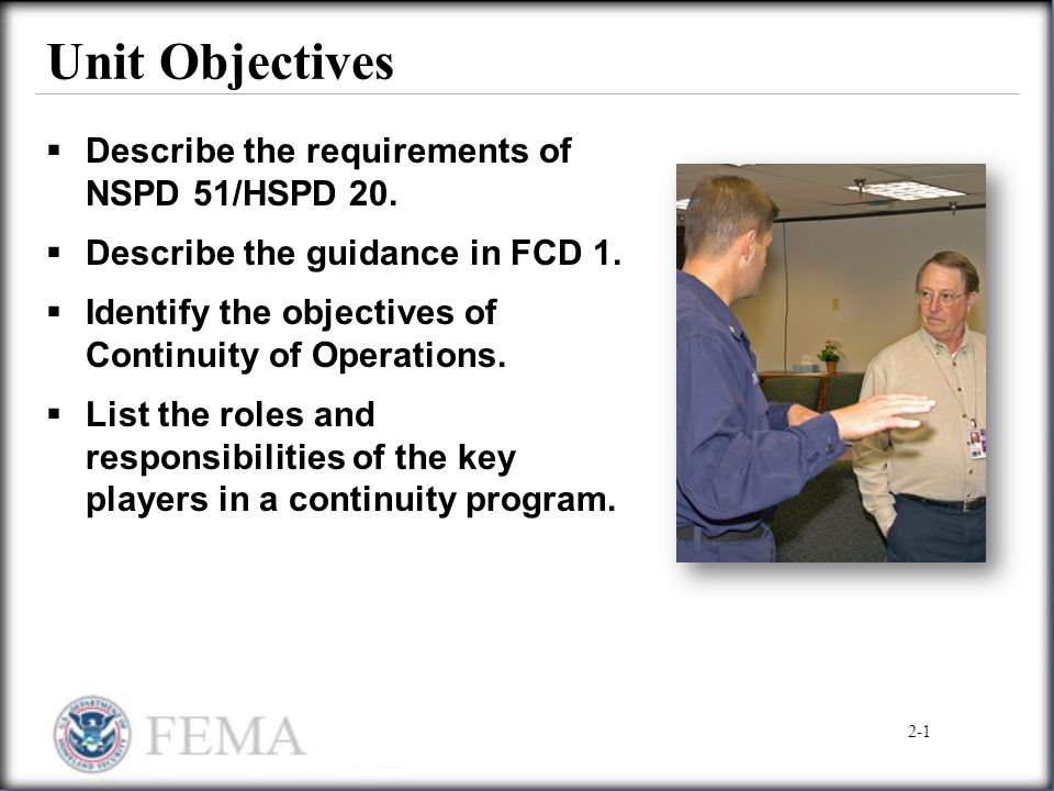 Unit Objectives  Describe the requirements of NSPD 51/HSPD 20.  Describe the guidance in FCD 1.  Identify the objectives of Continuity of Operation
