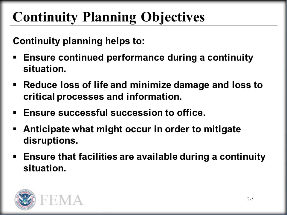Continuity Planning Objectives Continuity planning helps to:  Ensure continued performance during a continuity situation.  Reduce loss of life and m
