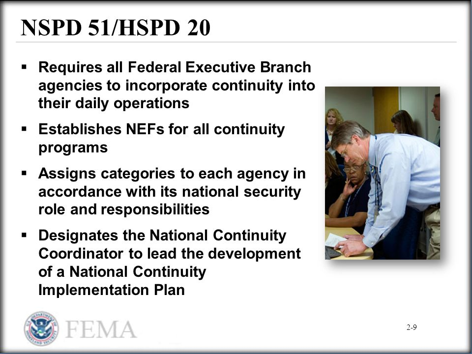 NSPD 51/HSPD 20  Requires all Federal Executive Branch agencies to incorporate continuity into their daily operations  Establishes NEFs for all cont