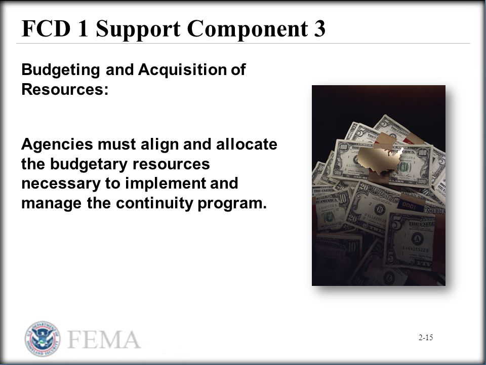 FCD 1 Support Component 3 Budgeting and Acquisition of Resources: Agencies must align and allocate the budgetary resources necessary to implement and