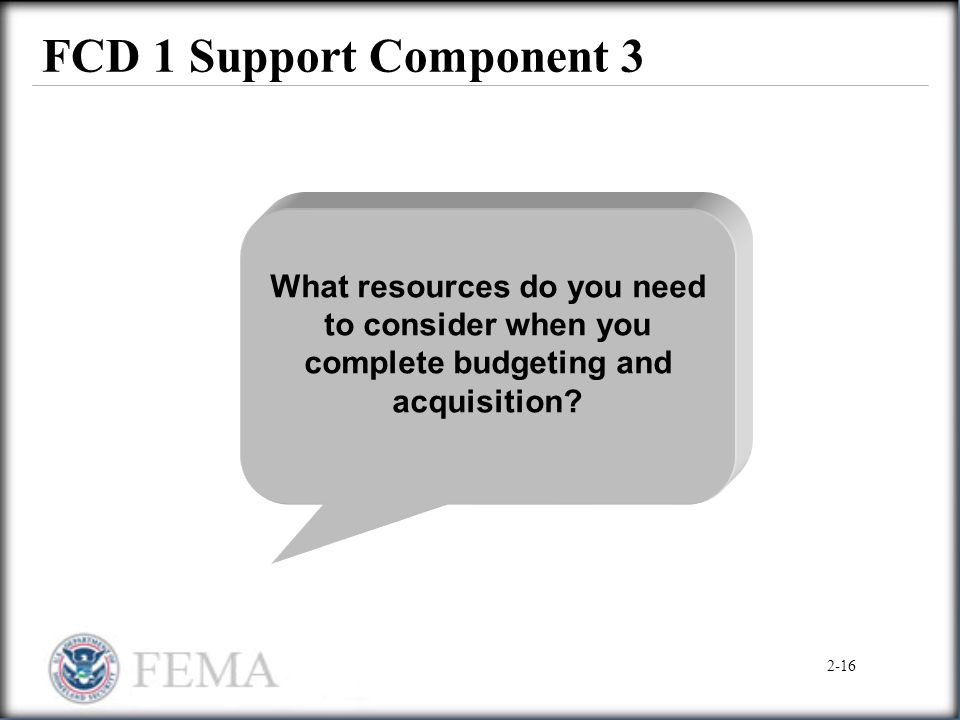 FCD 1 Support Component 3 What resources do you need to consider when you complete budgeting and acquisition? 2-16