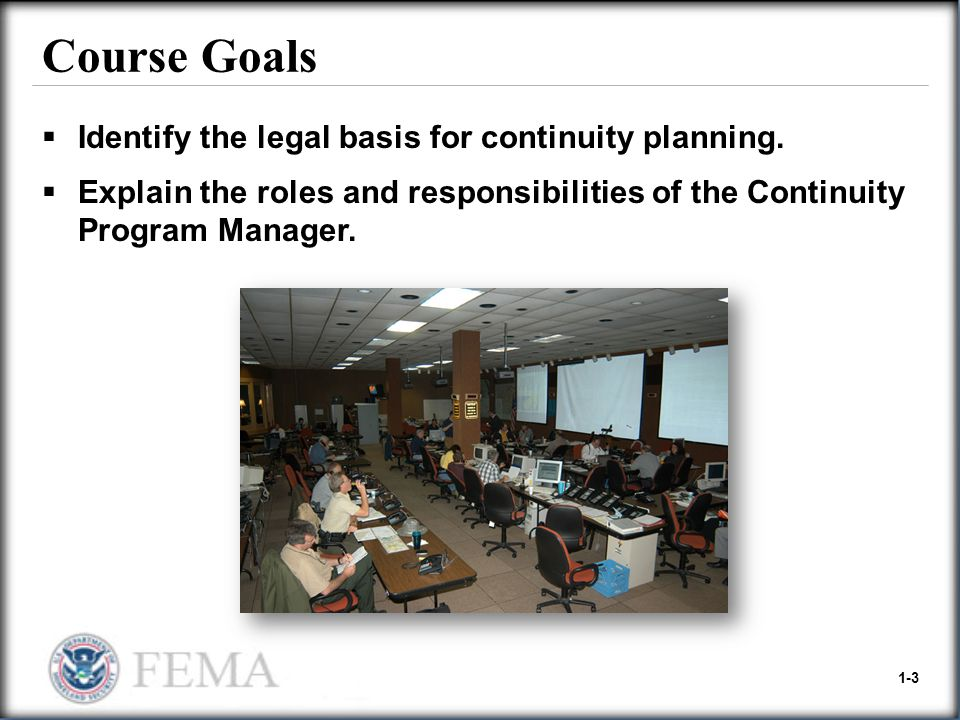 1-3 Course Goals  Identify the legal basis for continuity planning.  Explain the roles and responsibilities of the Continuity Program Manager.