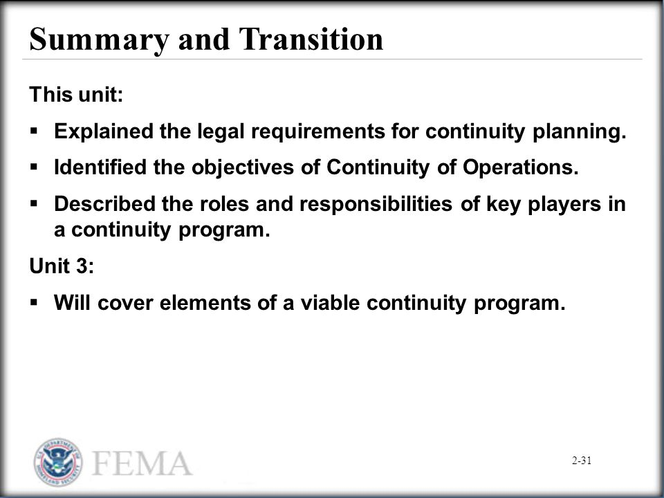 Summary and Transition This unit:  Explained the legal requirements for continuity planning.  Identified the objectives of Continuity of Operations.