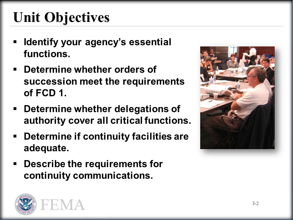 Unit Objectives  Identify your agency's essential functions.  Determine whether orders of succession meet the requirements of FCD 1.  Determine whe