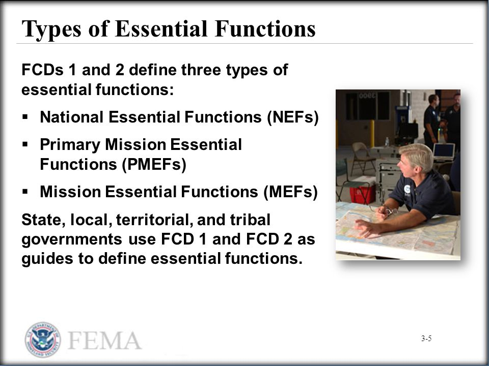 Types of Essential Functions FCDs 1 and 2 define three types of essential functions:  National Essential Functions (NEFs)  Primary Mission Essential