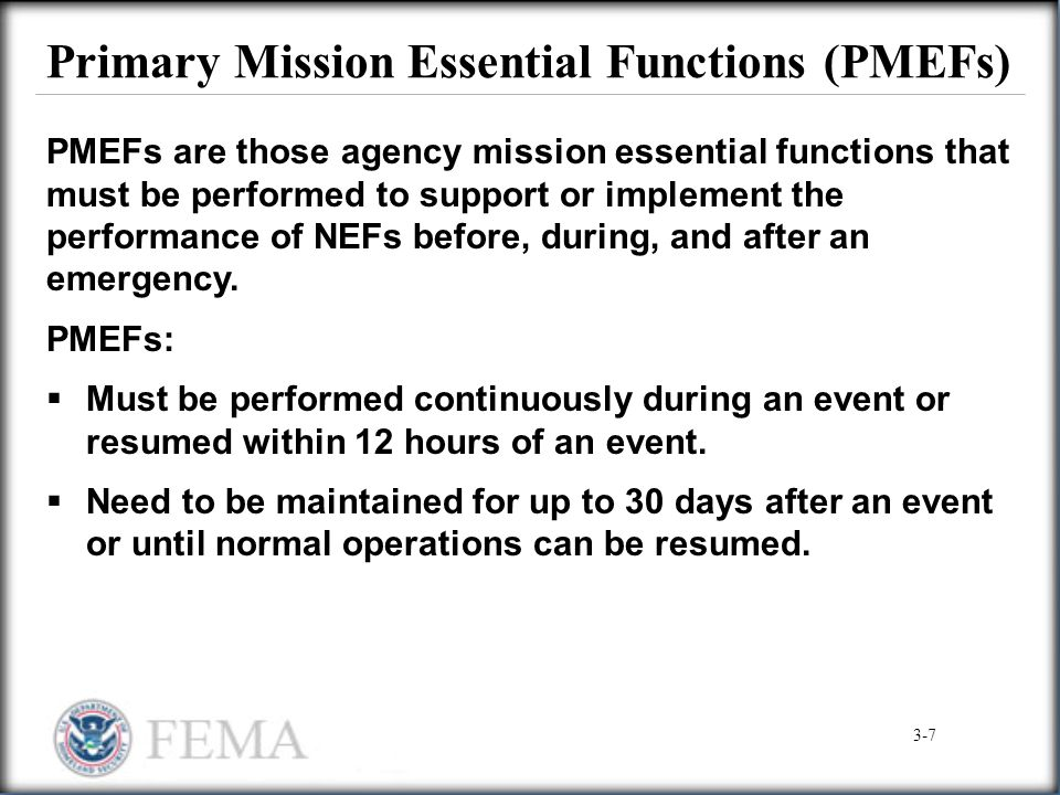 Primary Mission Essential Functions (PMEFs) PMEFs are those agency mission essential functions that must be performed to support or implement the perf