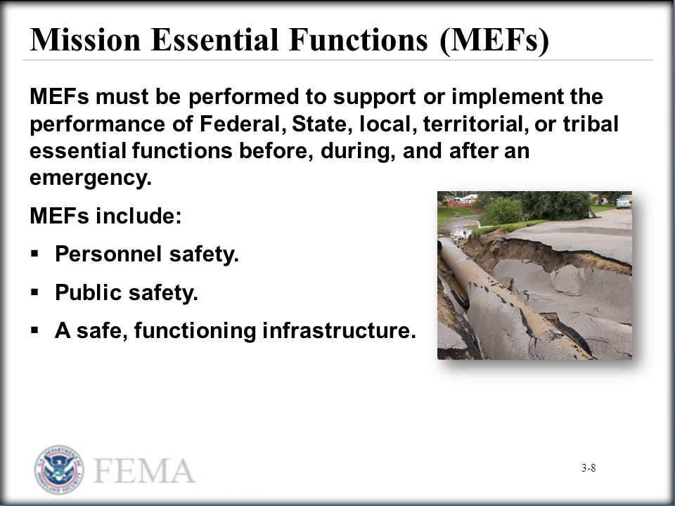 Mission Essential Functions (MEFs) MEFs must be performed to support or implement the performance of Federal, State, local, territorial, or tribal ess