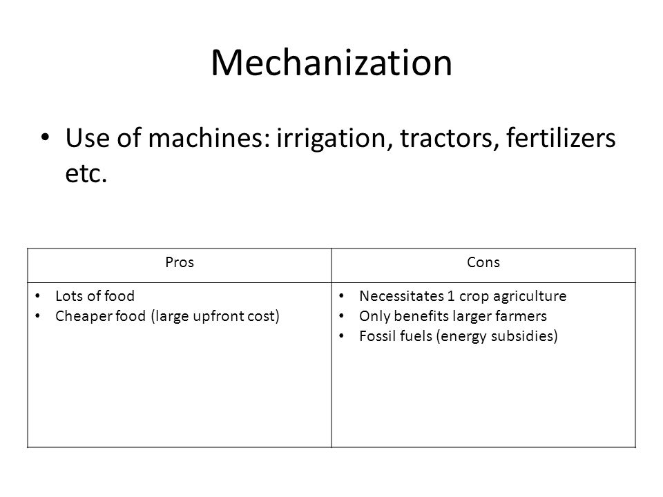 Mechanization Use of machines: irrigation, tractors, fertilizers etc. ProsCons Lots of food Cheaper food (large upfront cost) Necessitates 1 crop agri