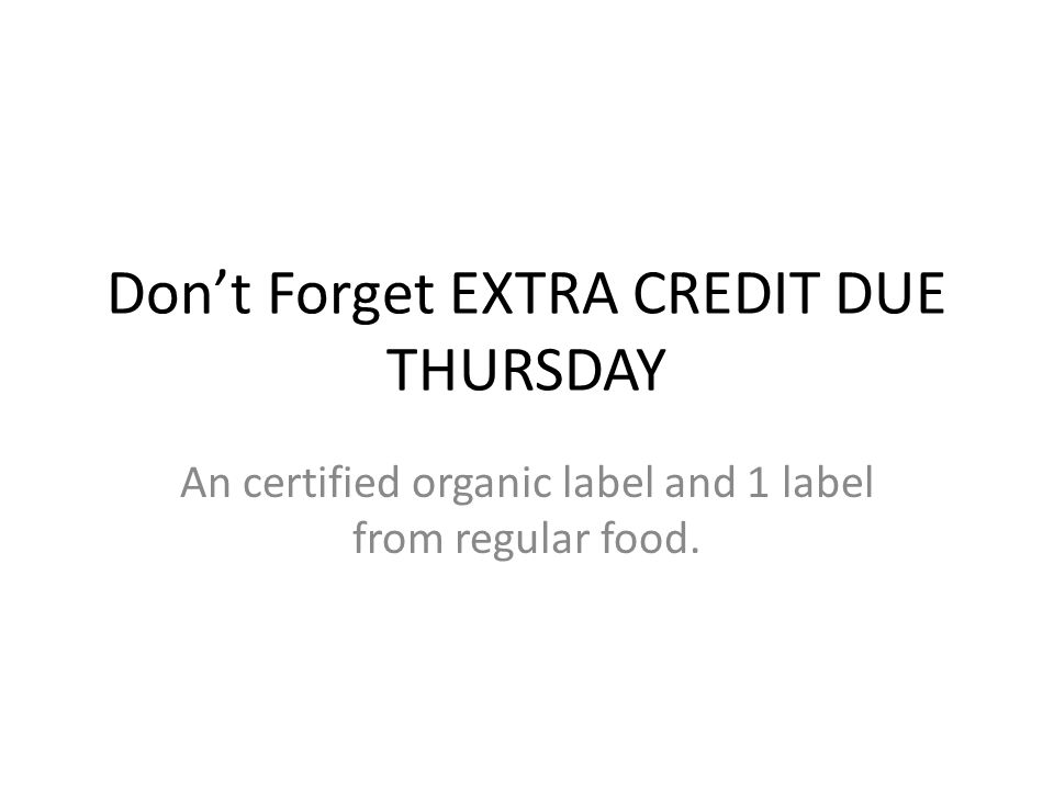 Don't Forget EXTRA CREDIT DUE THURSDAY An certified organic label and 1 label from regular food.