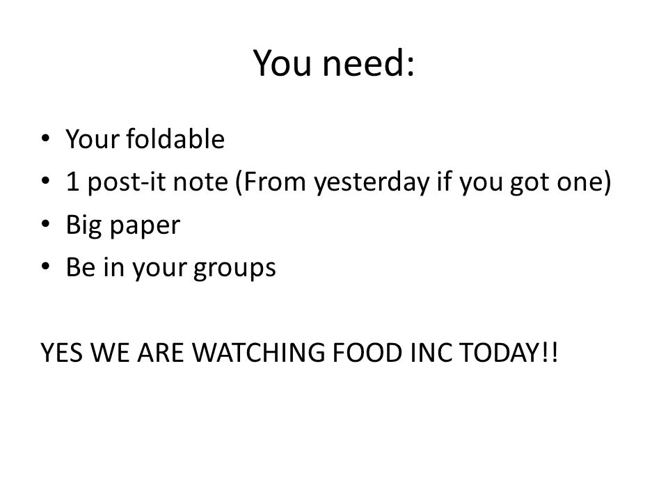 You need: Your foldable 1 post-it note (From yesterday if you got one) Big paper Be in your groups YES WE ARE WATCHING FOOD INC TODAY!!