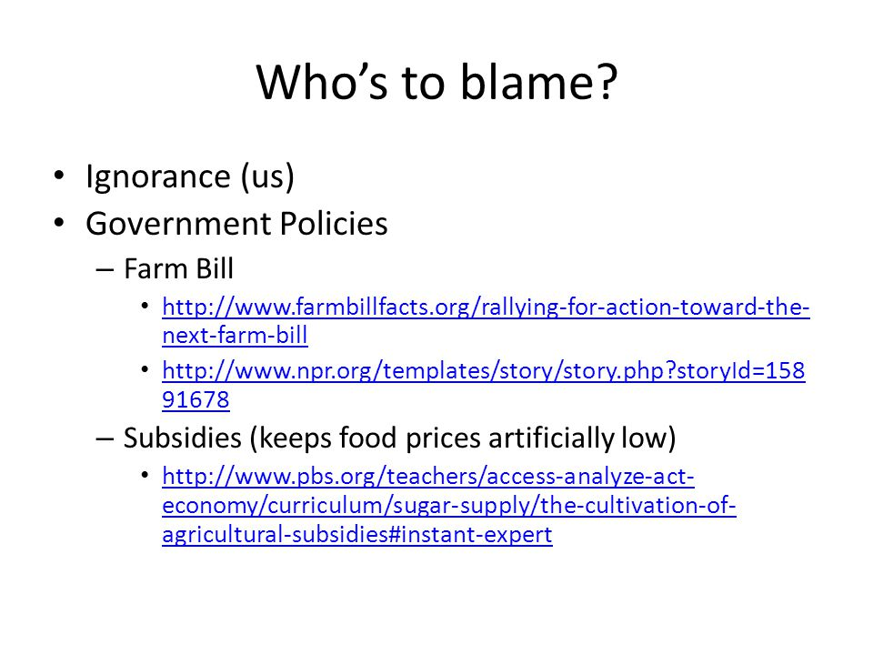 Who's to blame? Ignorance (us) Government Policies – Farm Bill http://www.farmbillfacts.org/rallying-for-action-toward-the- next-farm-bill http://www.