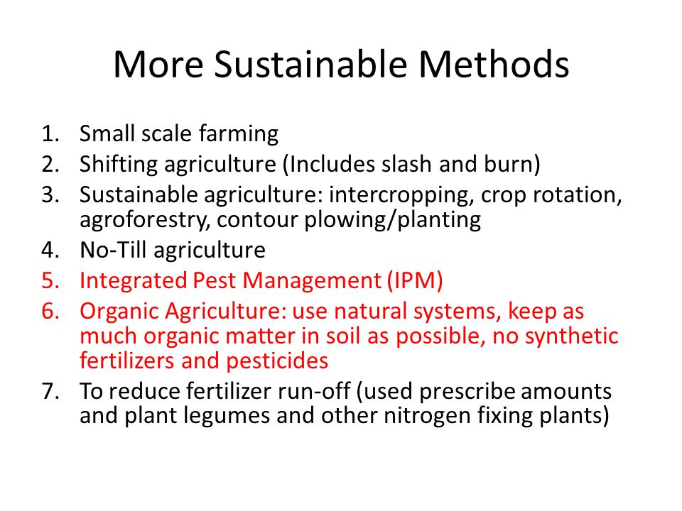 More Sustainable Methods 1.Small scale farming 2.Shifting agriculture (Includes slash and burn) 3.Sustainable agriculture: intercropping, crop rotatio