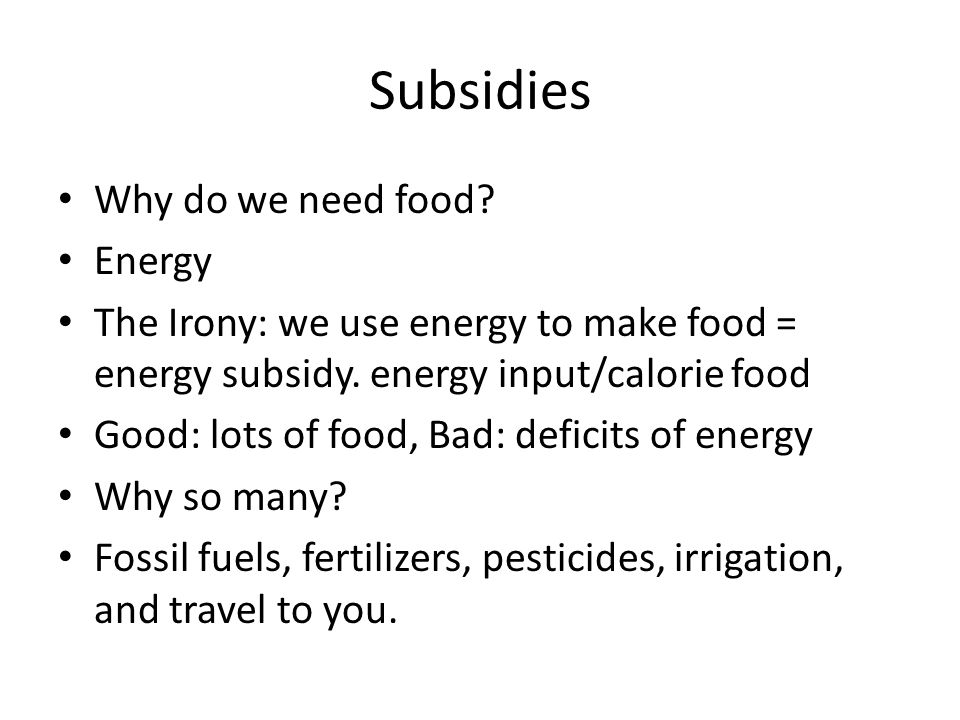 Subsidies Why do we need food? Energy The Irony: we use energy to make food = energy subsidy. energy input/calorie food Good: lots of food, Bad: defic