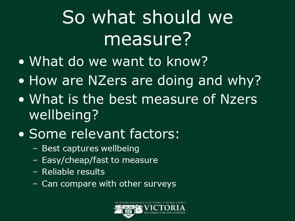 So what should we measure? What do we want to know? How are NZers are doing and why? What is the best measure of Nzers wellbeing? Some relevant factor