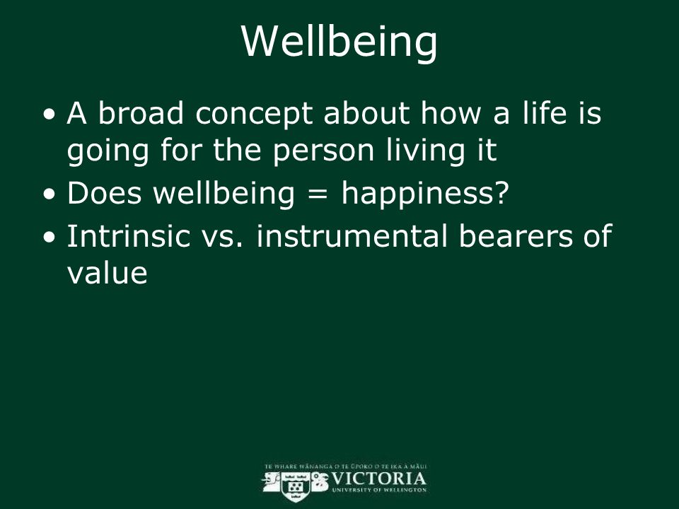 Wellbeing A broad concept about how a life is going for the person living it Does wellbeing = happiness? Intrinsic vs. instrumental bearers of value