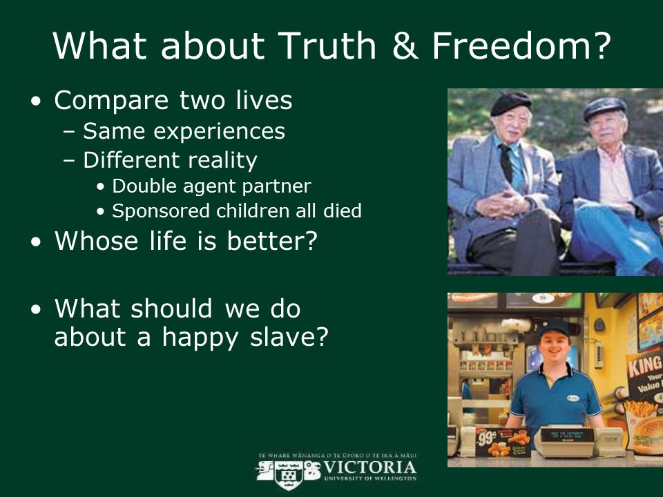 What about Truth & Freedom? Compare two lives –Same experiences –Different reality Double agent partner Sponsored children all died Whose life is bett