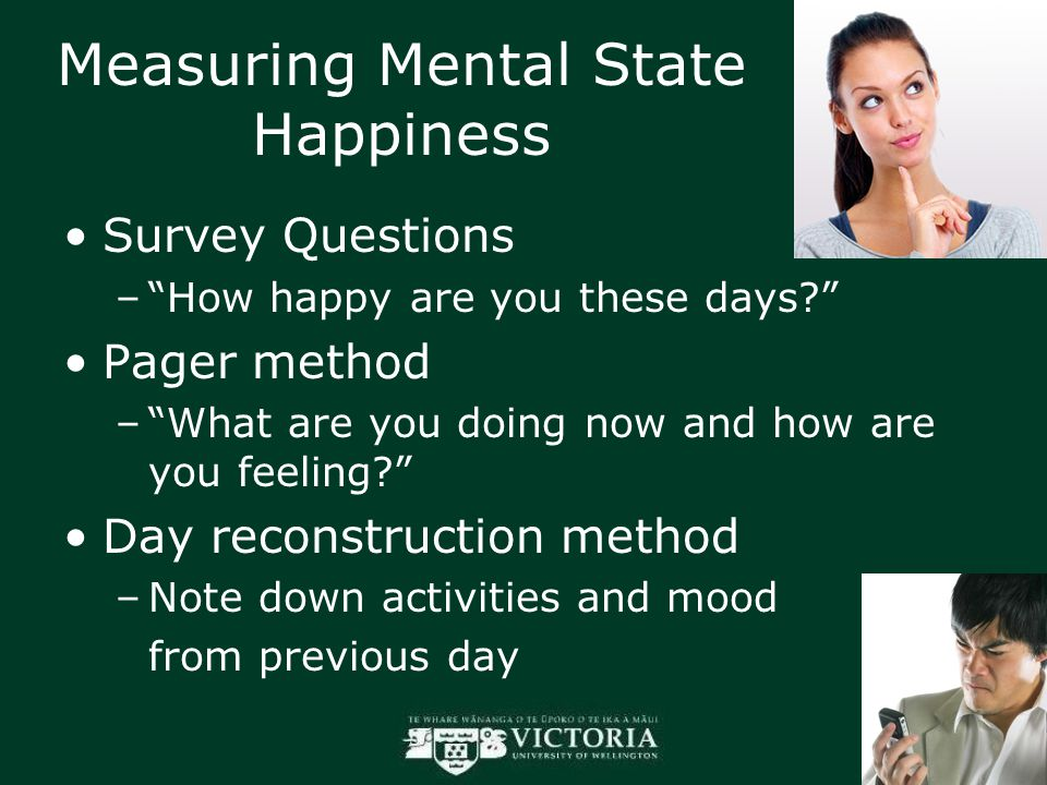 Measuring Mental State Happiness Survey Questions – How happy are you these days Pager method – What are you doing now and how are you feeling Day reconstruction method –Note down activities and mood from previous day