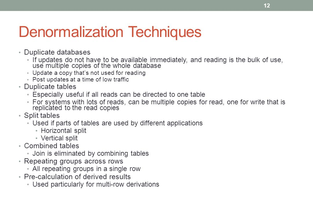Denormalization Techniques Duplicate databases If updates do not have to be available immediately, and reading is the bulk of use, use multiple copies of the whole database Update a copy that's not used for reading Post updates at a time of low traffic Duplicate tables Especially useful if all reads can be directed to one table For systems with lots of reads, can be multiple copies for read, one for write that is replicated to the read copies Split tables Used if parts of tables are used by different applications Horizontal split Vertical split Combined tables Join is eliminated by combining tables Repeating groups across rows All repeating groups in a single row Pre-calculation of derived results Used particularly for multi-row derivations 12