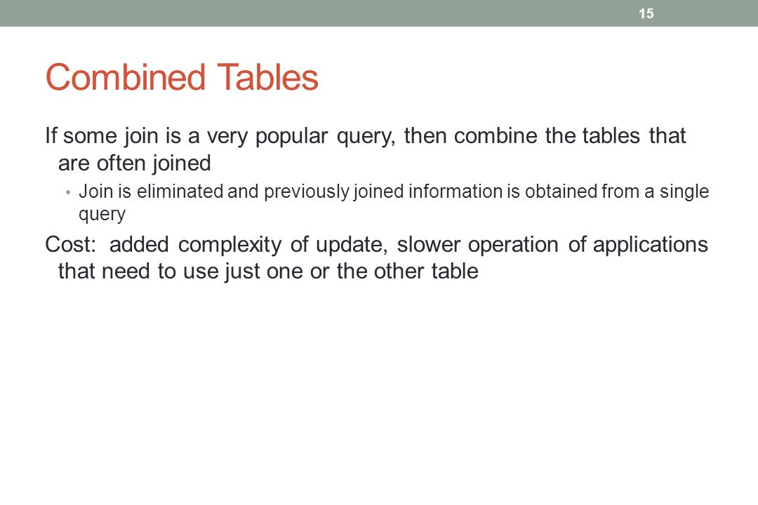 Combined Tables If some join is a very popular query, then combine the tables that are often joined Join is eliminated and previously joined information is obtained from a single query Cost: added complexity of update, slower operation of applications that need to use just one or the other table 15
