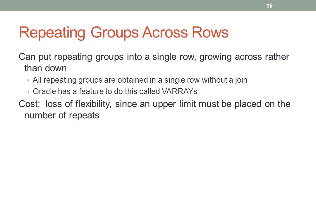 Repeating Groups Across Rows Can put repeating groups into a single row, growing across rather than down All repeating groups are obtained in a single row without a join Oracle has a feature to do this called VARRAYs Cost: loss of flexibility, since an upper limit must be placed on the number of repeats 16