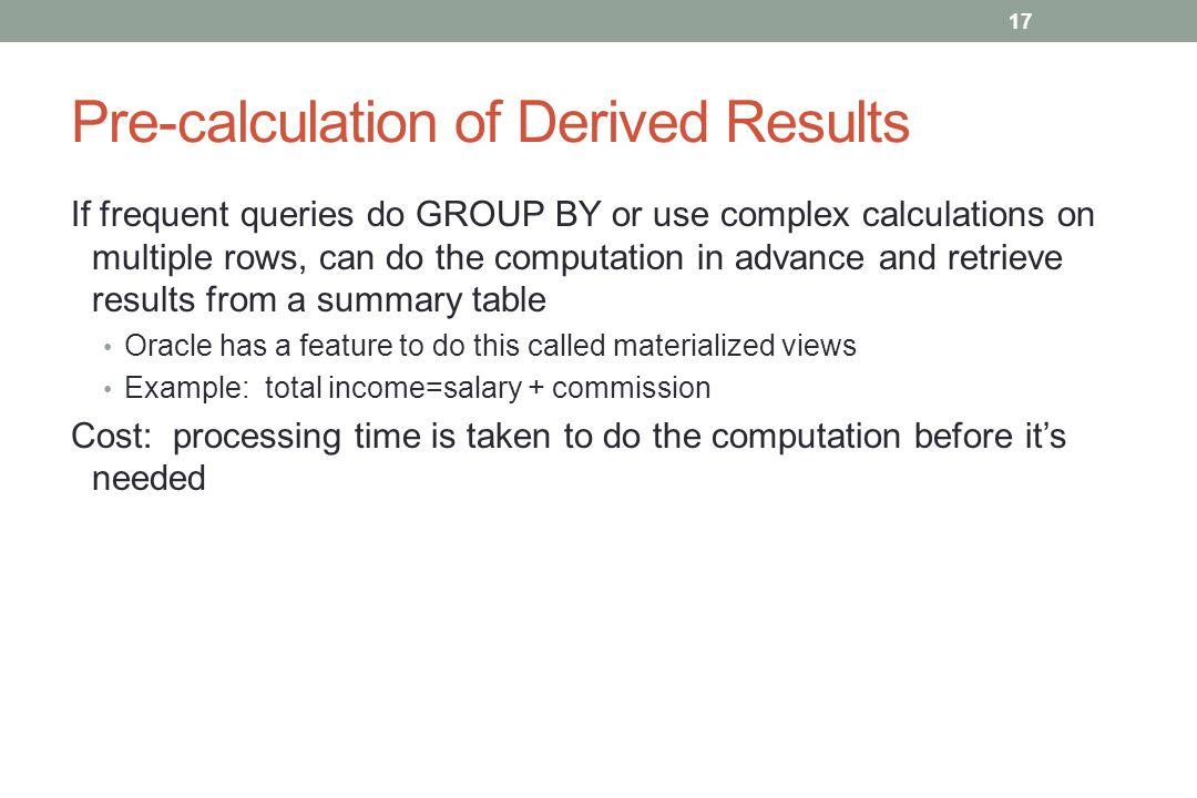 Pre-calculation of Derived Results If frequent queries do GROUP BY or use complex calculations on multiple rows, can do the computation in advance and retrieve results from a summary table Oracle has a feature to do this called materialized views Example: total income=salary + commission Cost: processing time is taken to do the computation before it's needed 17