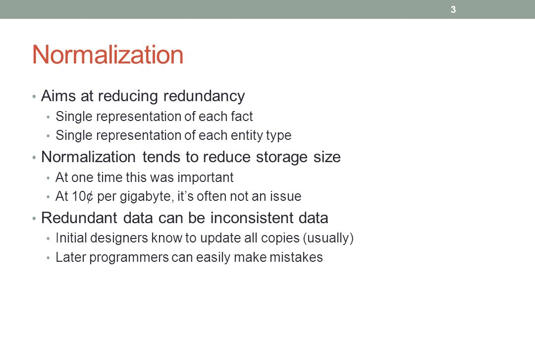 Normalization Aims at reducing redundancy Single representation of each fact Single representation of each entity type Normalization tends to reduce storage size At one time this was important At 10¢ per gigabyte, it's often not an issue Redundant data can be inconsistent data Initial designers know to update all copies (usually) Later programmers can easily make mistakes 3