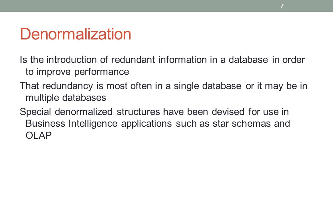 Denormalization Is the introduction of redundant information in a database in order to improve performance That redundancy is most often in a single database or it may be in multiple databases Special denormalized structures have been devised for use in Business Intelligence applications such as star schemas and OLAP 7