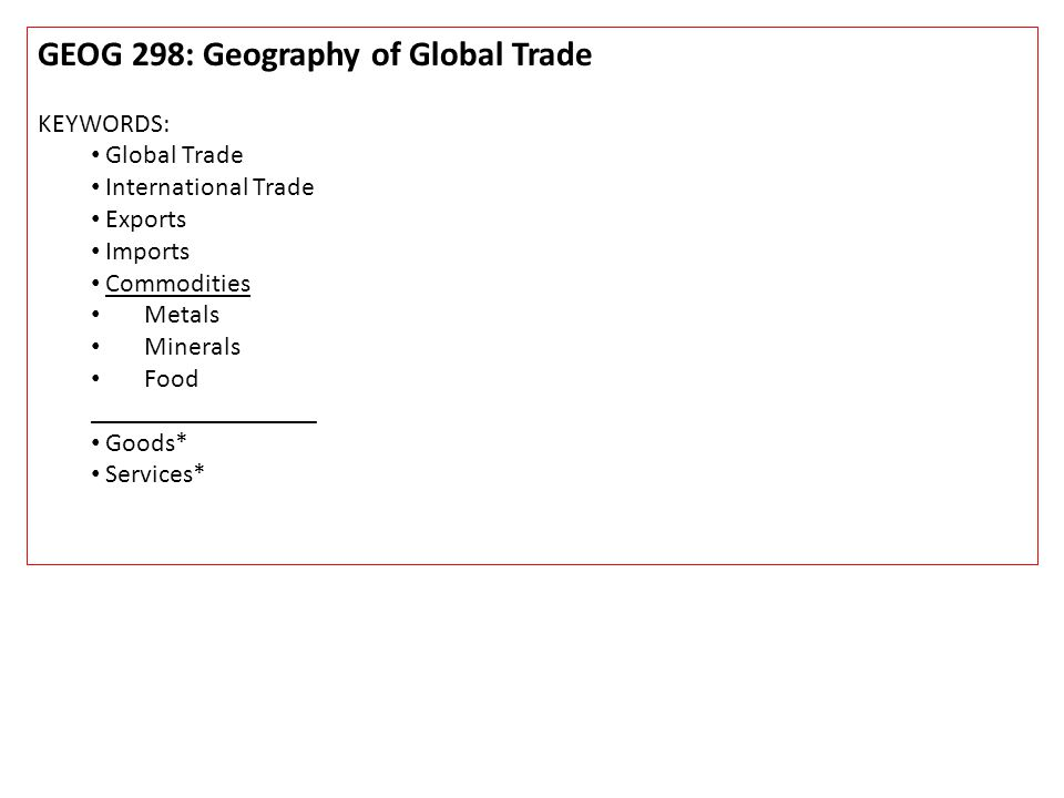GEOG 298: Geography of Global Trade KEYWORDS: Global Trade International Trade Exports Imports Commodities Metals Minerals Food _________________ Goods* Services*