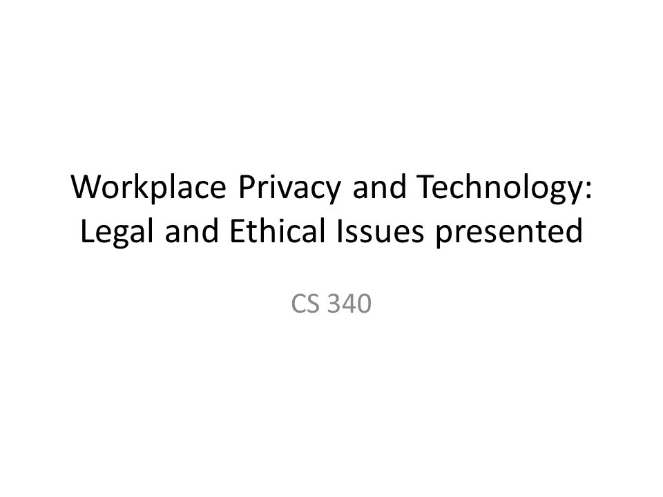 Workplace Privacy and Technology: Legal and Ethical Issues presented CS 340