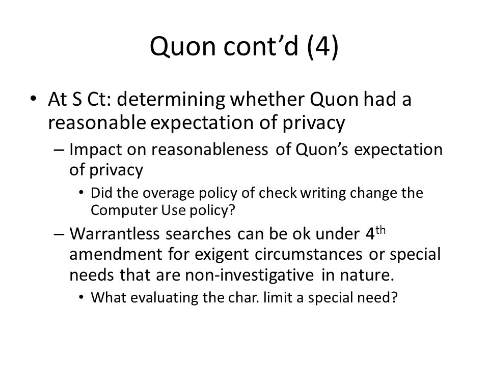 Quon cont'd (4) At S Ct: determining whether Quon had a reasonable expectation of privacy – Impact on reasonableness of Quon's expectation of privacy Did the overage policy of check writing change the Computer Use policy.