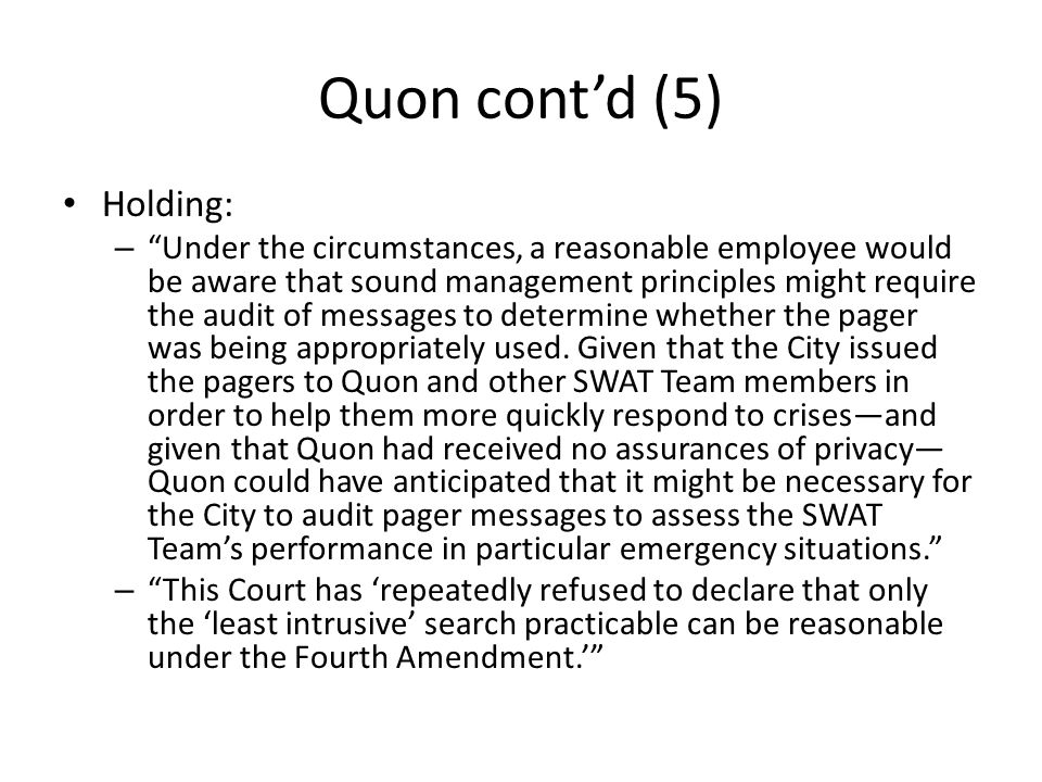 Quon cont'd (5) Holding: – Under the circumstances, a reasonable employee would be aware that sound management principles might require the audit of messages to determine whether the pager was being appropriately used.