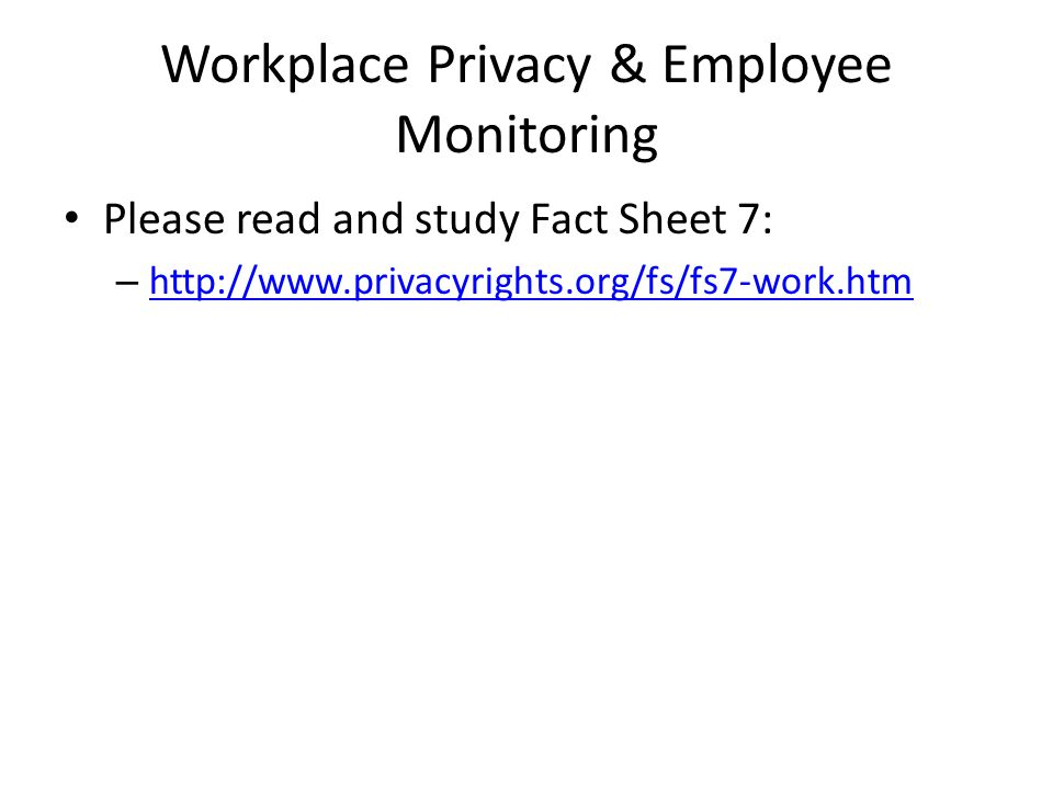 Workplace Privacy & Employee Monitoring Please read and study Fact Sheet 7: – http://www.privacyrights.org/fs/fs7-work.htm http://www.privacyrights.org/fs/fs7-work.htm