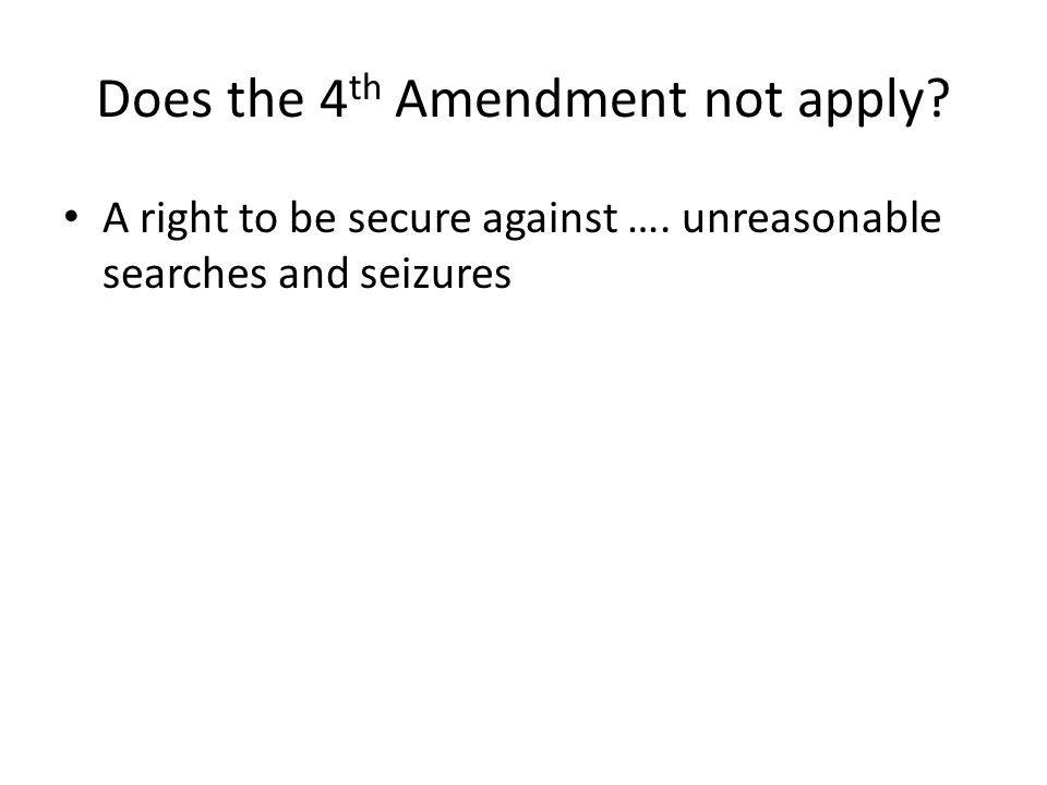 Does the 4 th Amendment not apply. A right to be secure against ….