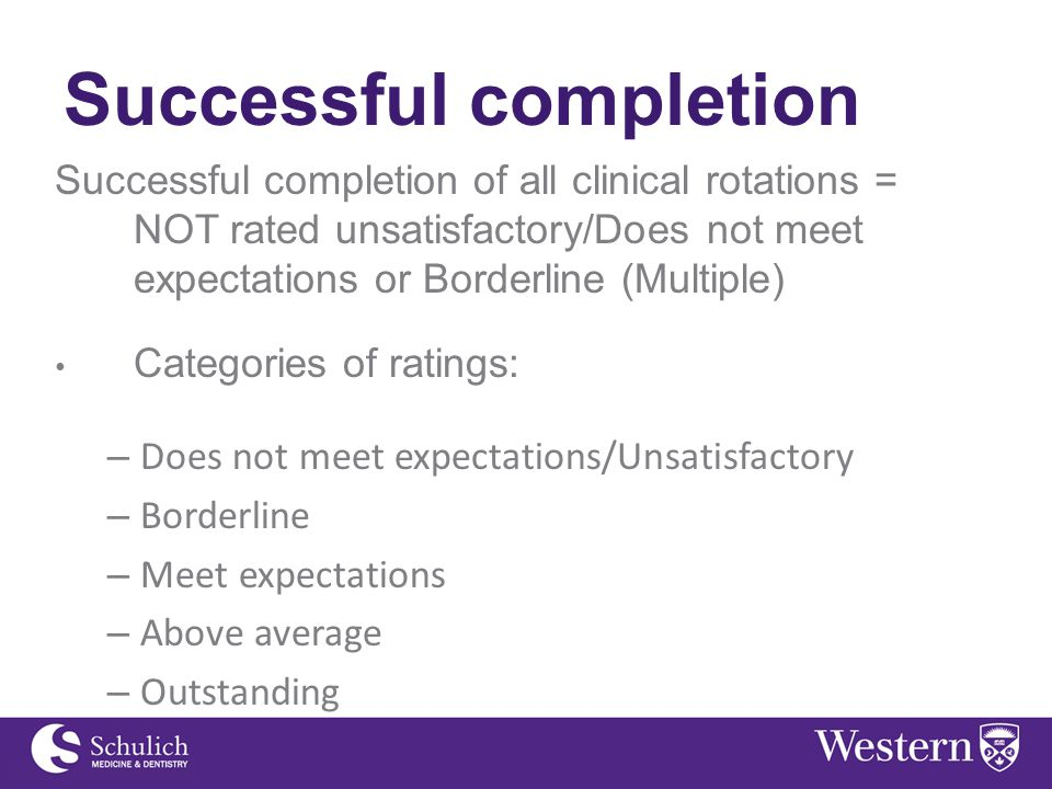 Successful completion Successful completion of all clinical rotations = NOT rated unsatisfactory/Does not meet expectations or Borderline (Multiple) Categories of ratings: – Does not meet expectations/Unsatisfactory – Borderline – Meet expectations – Above average – Outstanding