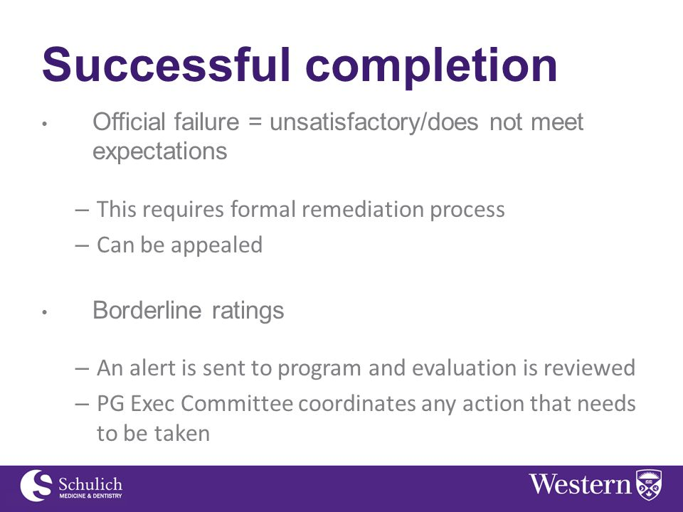 Successful completion Official failure = unsatisfactory/does not meet expectations – This requires formal remediation process – Can be appealed Borderline ratings – An alert is sent to program and evaluation is reviewed – PG Exec Committee coordinates any action that needs to be taken