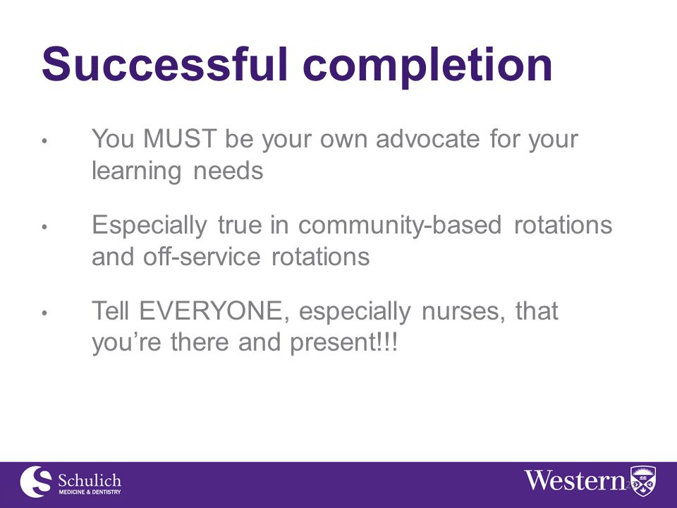 Successful completion You MUST be your own advocate for your learning needs Especially true in community-based rotations and off-service rotations Tell EVERYONE, especially nurses, that you're there and present!!.