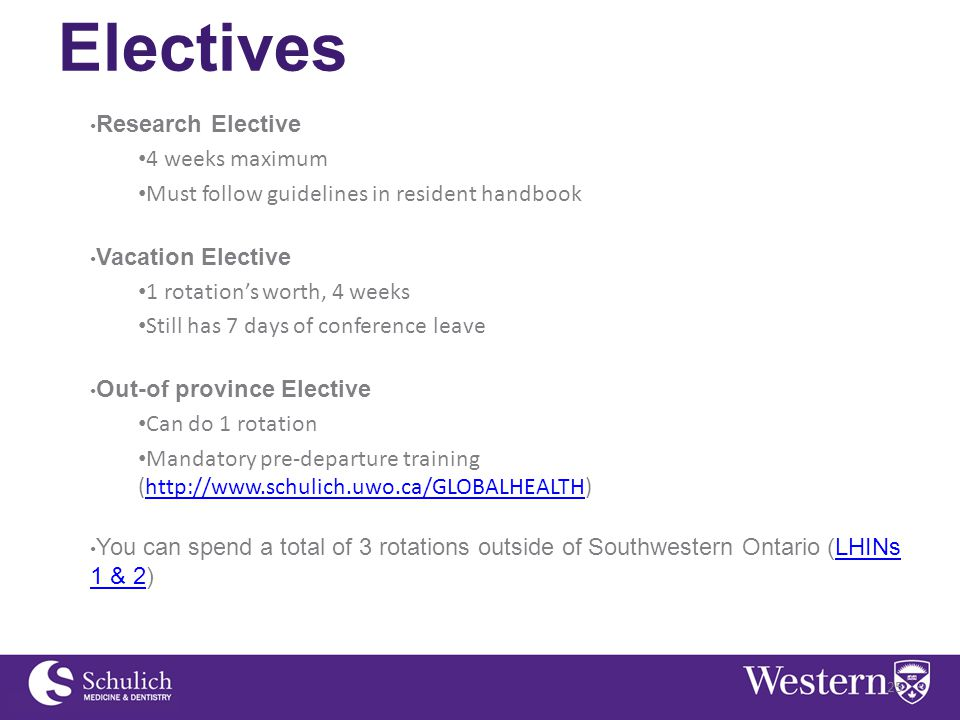 Electives Research Elective 4 weeks maximum Must follow guidelines in resident handbook Vacation Elective 1 rotation's worth, 4 weeks Still has 7 days of conference leave Out-of province Elective Can do 1 rotation Mandatory pre-departure training (http://www.schulich.uwo.ca/GLOBALHEALTH)http://www.schulich.uwo.ca/GLOBALHEALTH You can spend a total of 3 rotations outside of Southwestern Ontario (LHINs 1 & 2)LHINs 1 & 2 25